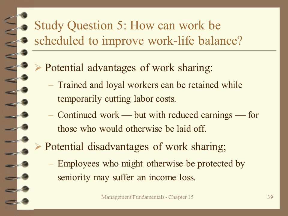 Management Fundamentals - Chapter 1539 Study Question 5: How can work be scheduled to improve work-life balance?  Potential advantages of work sharin