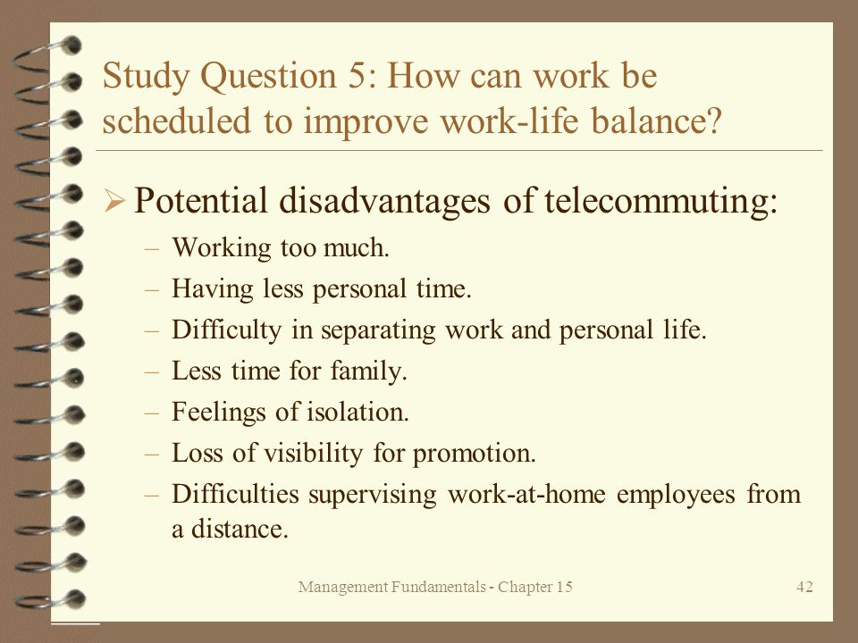 Management Fundamentals - Chapter 1542 Study Question 5: How can work be scheduled to improve work-life balance?  Potential disadvantages of telecomm