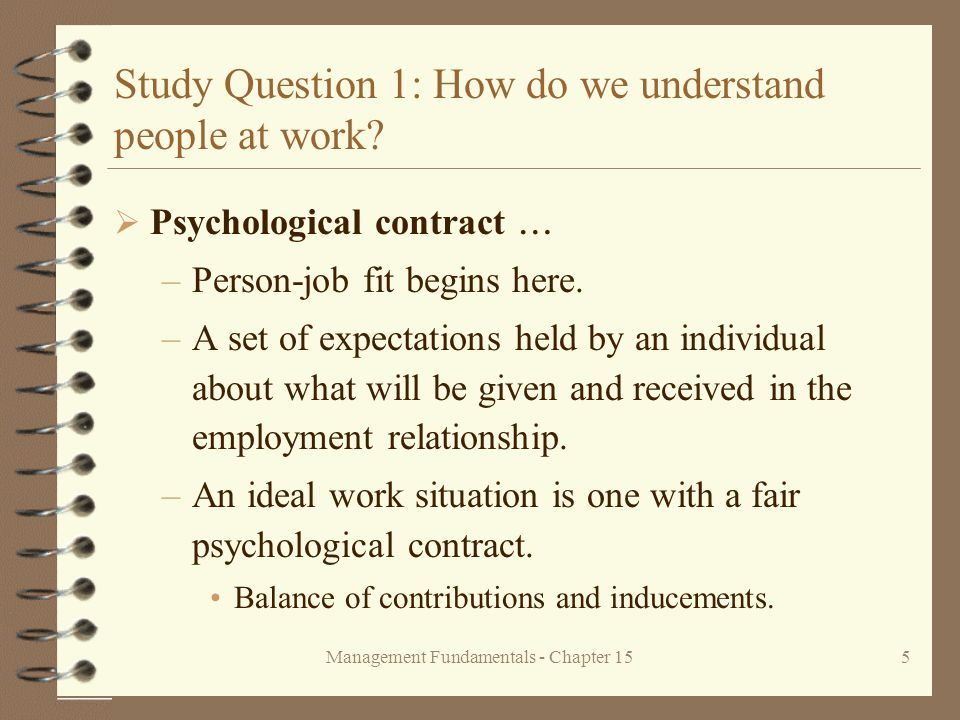 Management Fundamentals - Chapter 155 Study Question 1: How do we understand people at work?  Psychological contract  –Person-job fit begins here. –