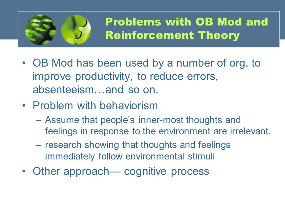 Problems with OB Mod and Reinforcement Theory OB Mod has been used by a number of org. to improve productivity, to reduce errors, absenteeism…and so o