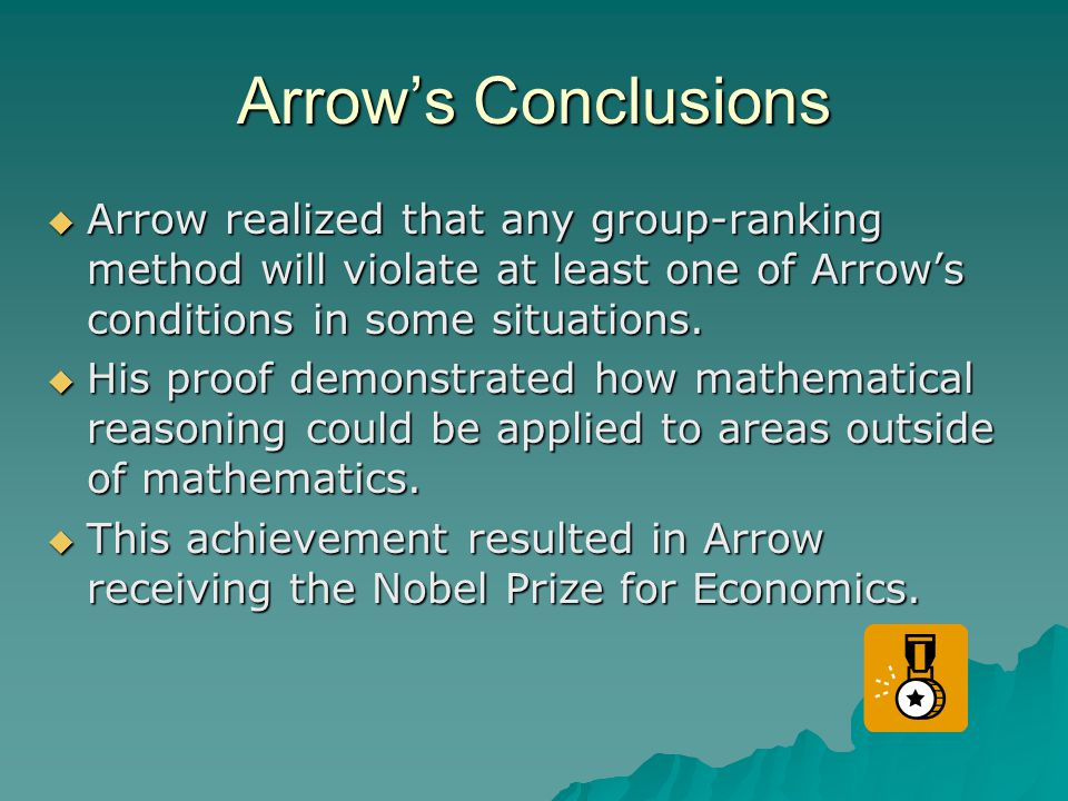 Arrow's Conclusions  Arrow realized that any group-ranking method will violate at least one of Arrow's conditions in some situations.  His proof dem