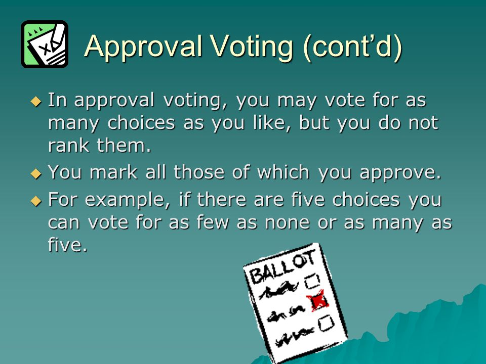 Approval Voting (cont'd)  In approval voting, you may vote for as many choices as you like, but you do not rank them.  You mark all those of which y