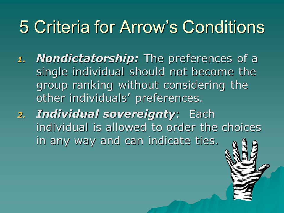 5 Criteria for Arrow's Conditions 1. Nondictatorship: The preferences of a single individual should not become the group ranking without considering t