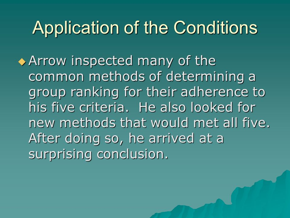 Application of the Conditions  Arrow inspected many of the common methods of determining a group ranking for their adherence to his five criteria. He
