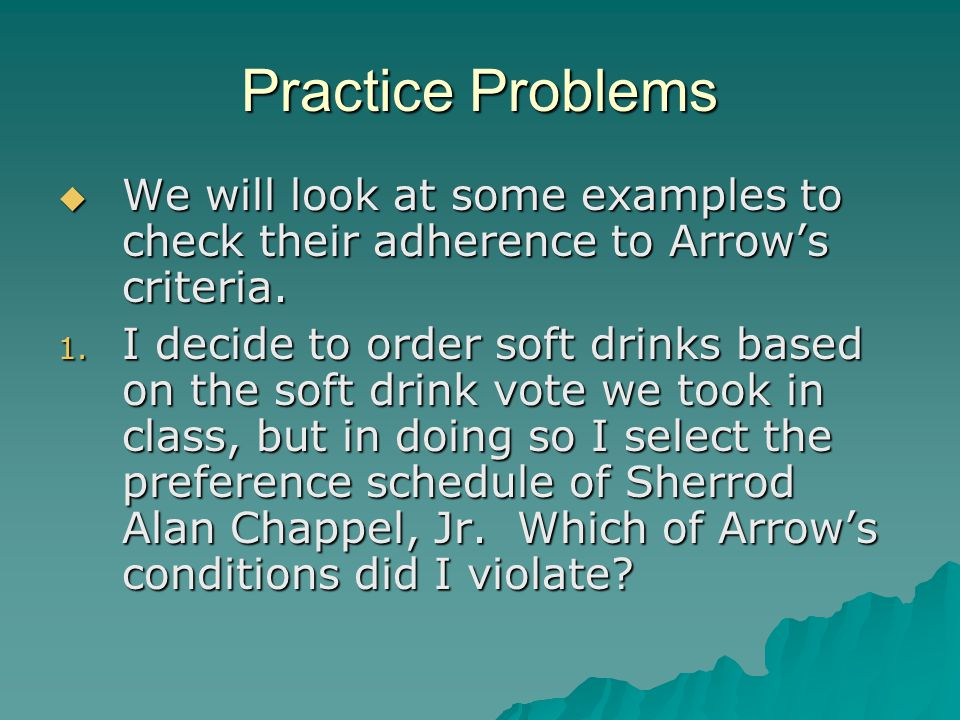 Practice Problems  We will look at some examples to check their adherence to Arrow's criteria. 1. I decide to order soft drinks based on the soft dri