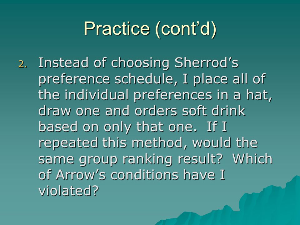 Practice (cont'd) 2. Instead of choosing Sherrod's preference schedule, I place all of the individual preferences in a hat, draw one and orders soft d