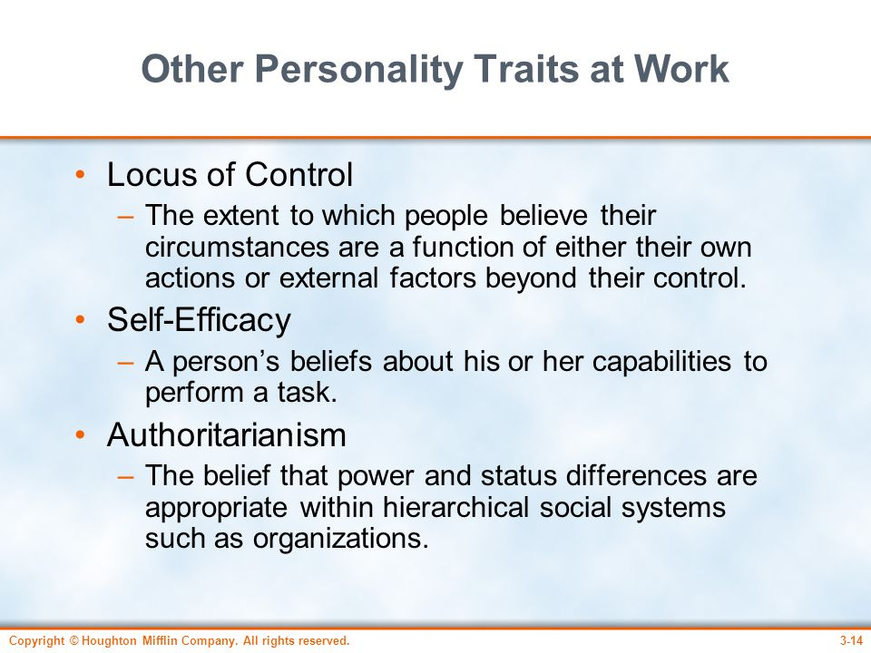 Copyright © Houghton Mifflin Company. All rights reserved.3-14 Other Personality Traits at Work Locus of Control –The extent to which people believe t