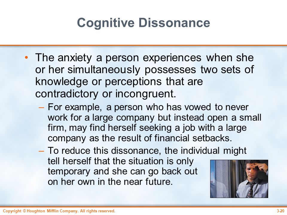 Copyright © Houghton Mifflin Company. All rights reserved.3-20 Cognitive Dissonance The anxiety a person experiences when she or her simultaneously po