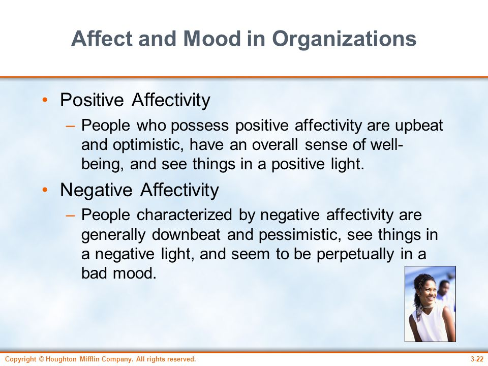 Copyright © Houghton Mifflin Company. All rights reserved.3-22 Affect and Mood in Organizations Positive Affectivity –People who possess positive affe