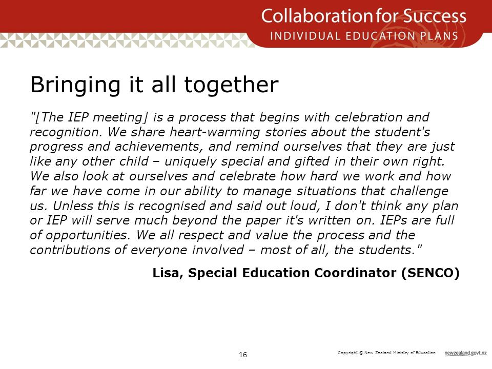 Copyright © New Zealand Ministry of Education Bringing it all together [The IEP meeting] is a process that begins with celebration and recognition.