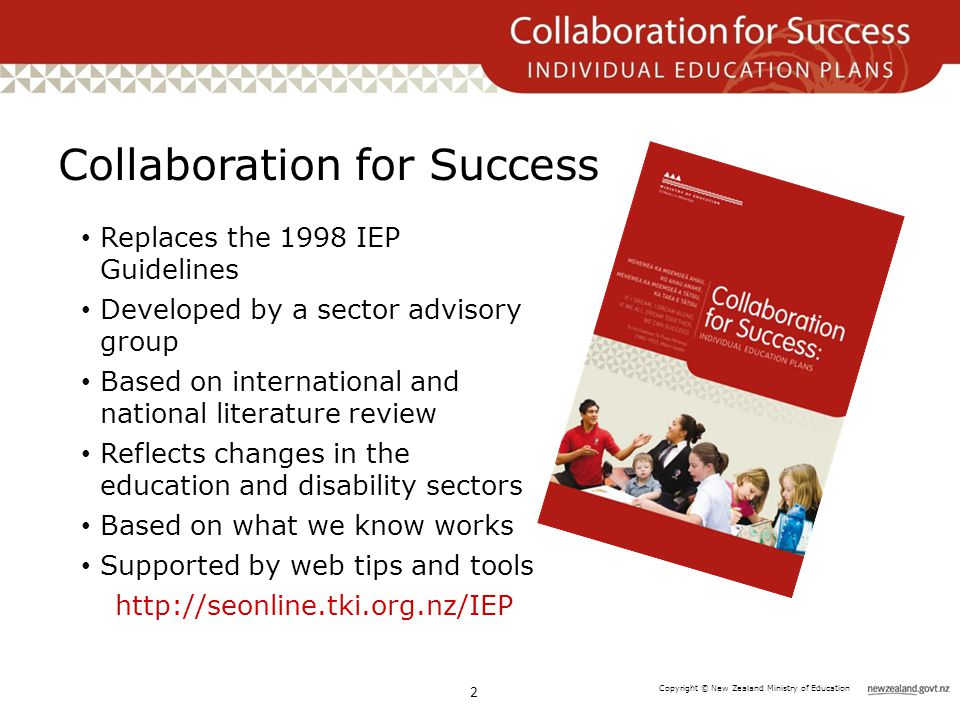Copyright © New Zealand Ministry of Education Collaboration for Success 2 Replaces the 1998 IEP Guidelines Developed by a sector advisory group Based on international and national literature review Reflects changes in the education and disability sectors Based on what we know works Supported by web tips and tools http://seonline.tki.org.nz/IEP