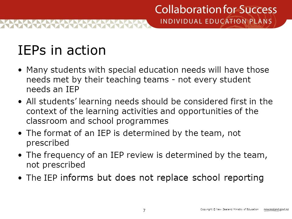 Copyright © New Zealand Ministry of Education IEPs in action Many students with special education needs will have those needs met by their teaching teams - not every student needs an IEP All students' learning needs should be considered first in the context of the learning activities and opportunities of the classroom and school programmes The format of an IEP is determined by the team, not prescribed The frequency of an IEP review is determined by the team, not prescribed The IEP informs but does not replace school reporting 7