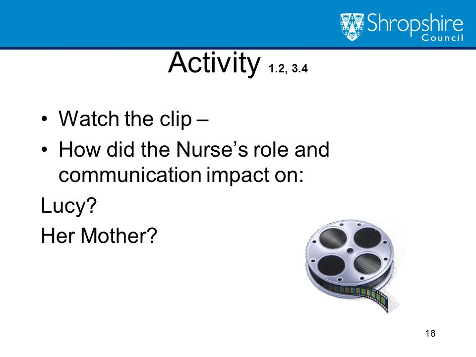 Activity 1.2, 3.4 Watch the clip – How did the Nurse's role and communication impact on: Lucy? Her Mother? 16