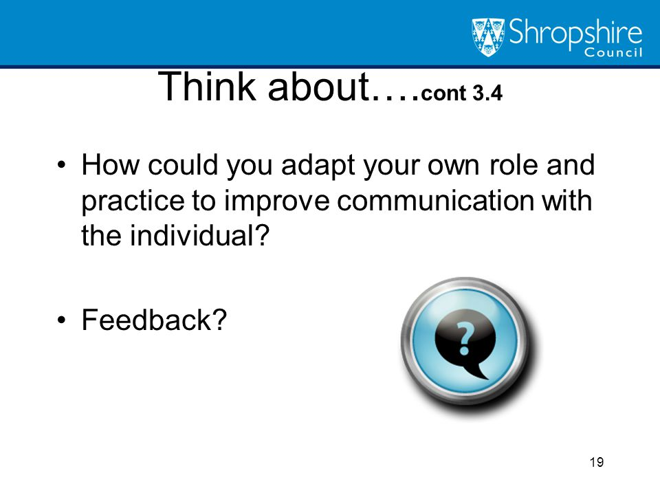 Think about…. cont 3.4 How could you adapt your own role and practice to improve communication with the individual? Feedback? 19