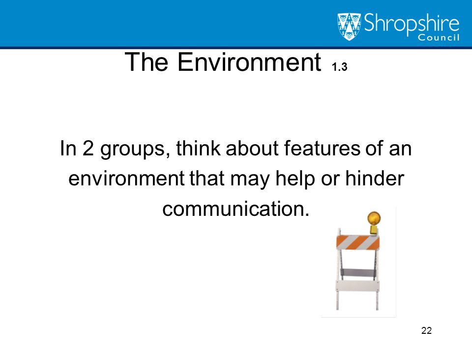 The Environment 1.3 In 2 groups, think about features of an environment that may help or hinder communication. 22