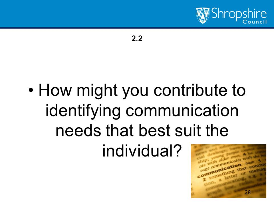 2.2 How might you contribute to identifying communication needs that best suit the individual? 28