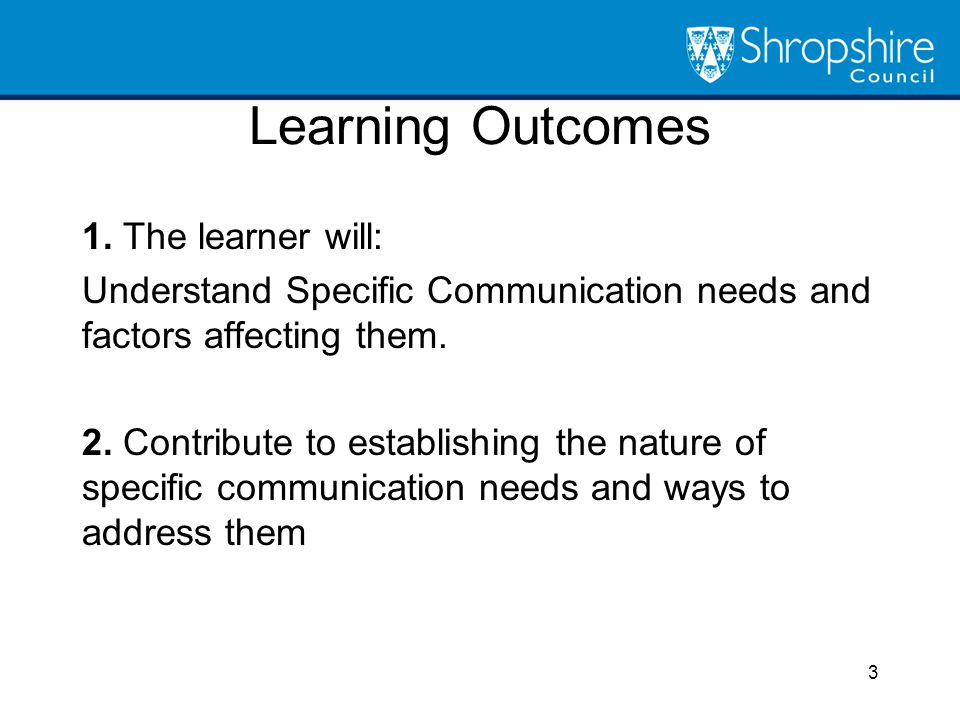 Learning Outcomes 1. The learner will: Understand Specific Communication needs and factors affecting them. 2. Contribute to establishing the nature of