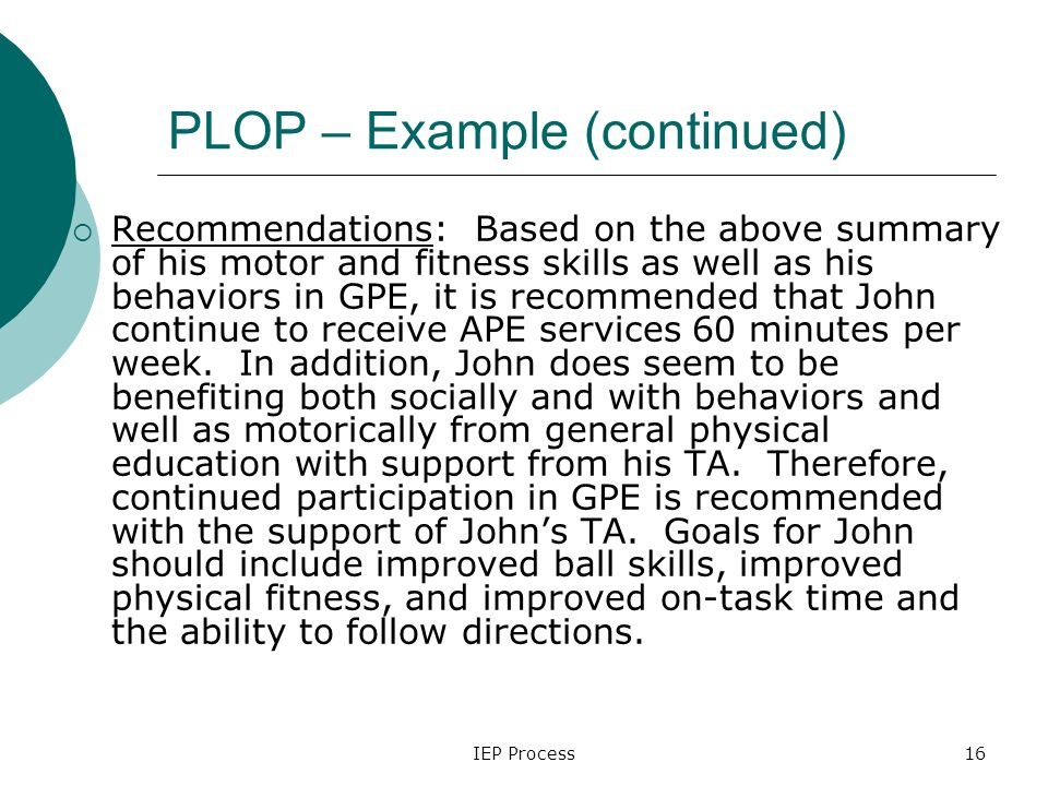 IEP Process16 PLOP – Example (continued)  Recommendations: Based on the above summary of his motor and fitness skills as well as his behaviors in GPE, it is recommended that John continue to receive APE services 60 minutes per week.