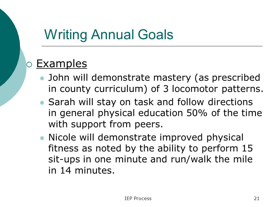 IEP Process21 Writing Annual Goals  Examples John will demonstrate mastery (as prescribed in county curriculum) of 3 locomotor patterns.