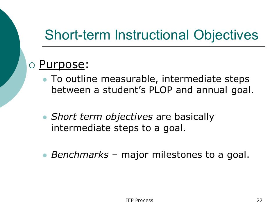 IEP Process22 Short-term Instructional Objectives  Purpose: To outline measurable, intermediate steps between a student's PLOP and annual goal.