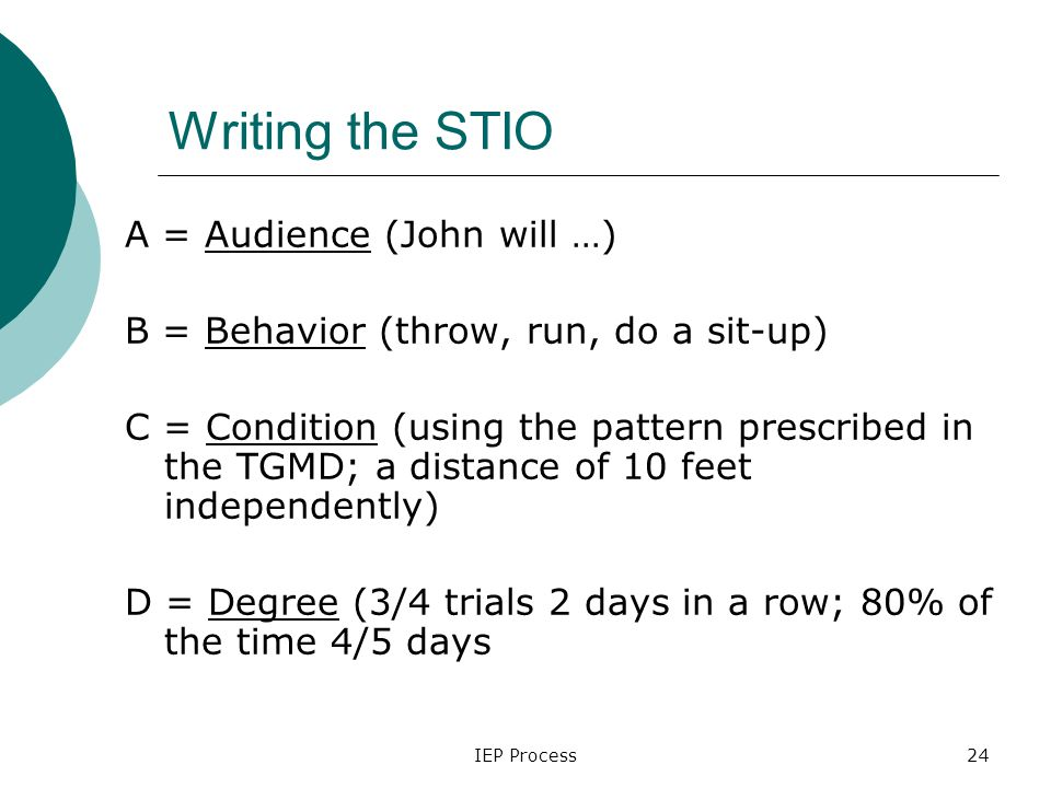 IEP Process24 Writing the STIO A = Audience (John will …) B = Behavior (throw, run, do a sit-up) C = Condition (using the pattern prescribed in the TGMD; a distance of 10 feet independently) D = Degree (3/4 trials 2 days in a row; 80% of the time 4/5 days