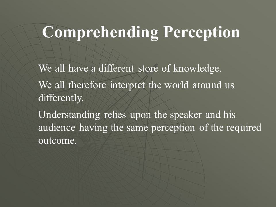 Comprehending Perception We all have a different store of knowledge. We all therefore interpret the world around us differently. Understanding relies