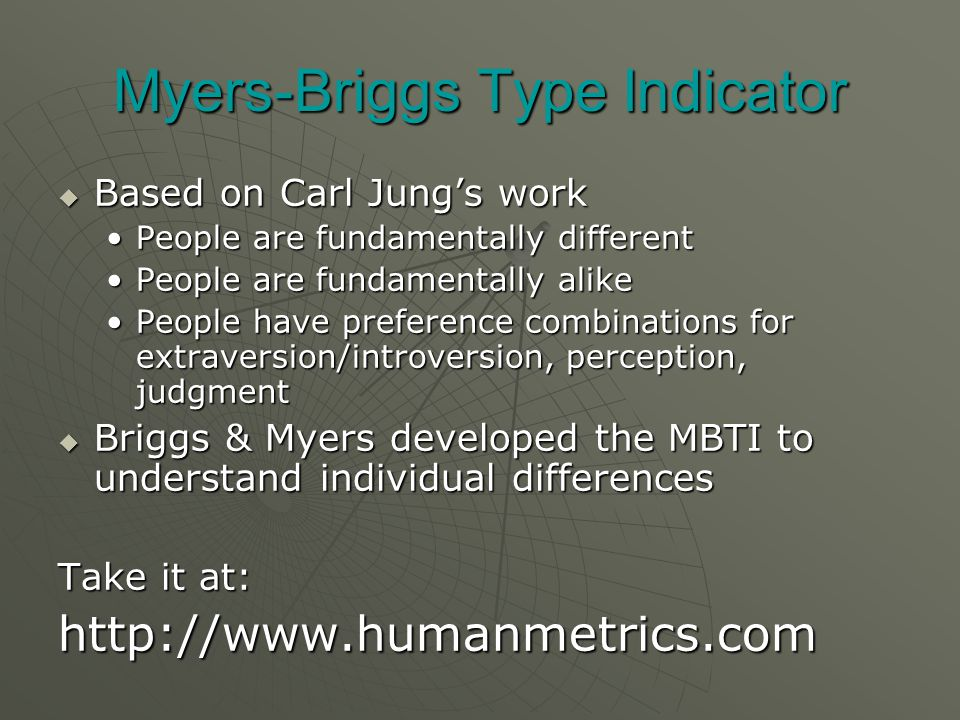 Myers-Briggs Type Indicator  Based on Carl Jung's work People are fundamentally differentPeople are fundamentally different People are fundamentally