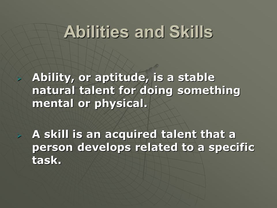 Abilities and Skills  Ability, or aptitude, is a stable natural talent for doing something mental or physical.  A skill is an acquired talent that a