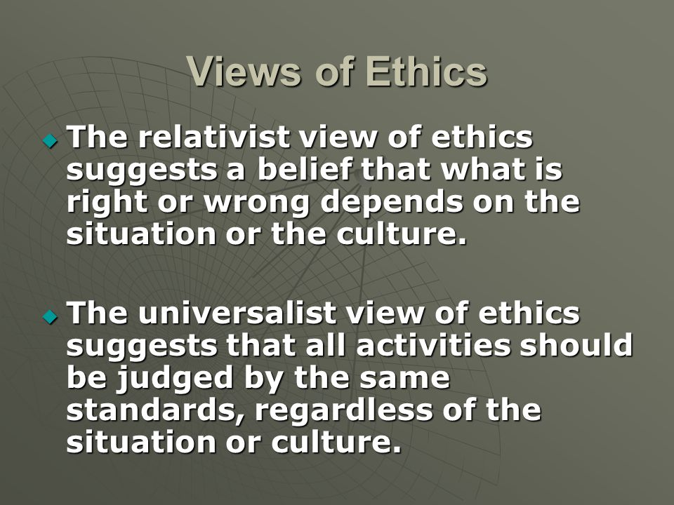 Views of Ethics  The relativist view of ethics suggests a belief that what is right or wrong depends on the situation or the culture.  The universal