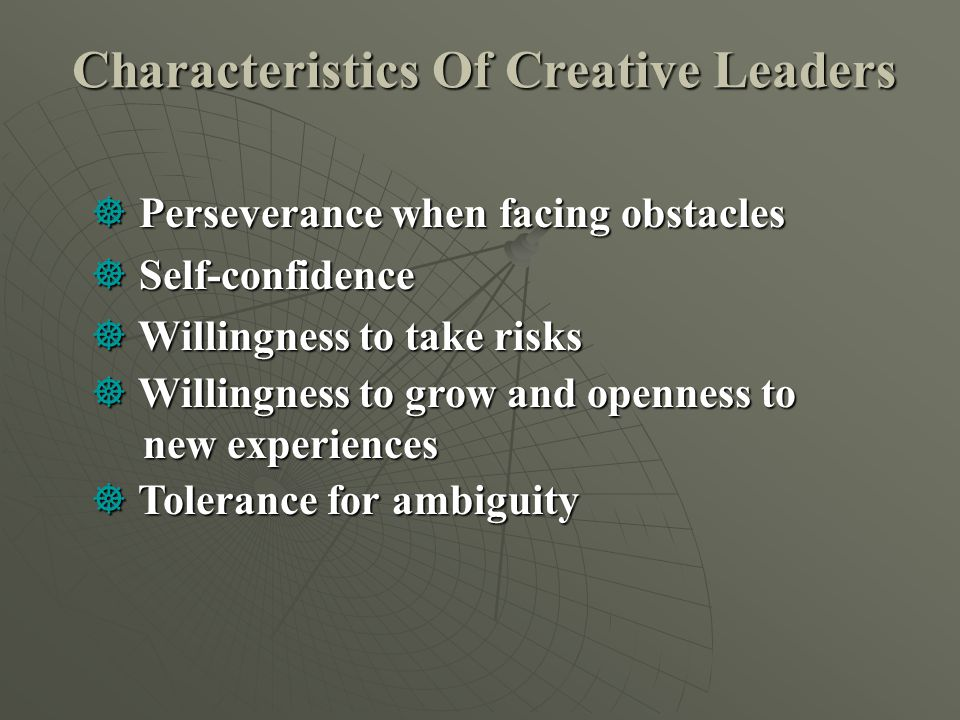 Characteristics Of Creative Leaders  Perseverance when facing obstacles  Self-confidence  Willingness to take risks  Willingness to grow and openn