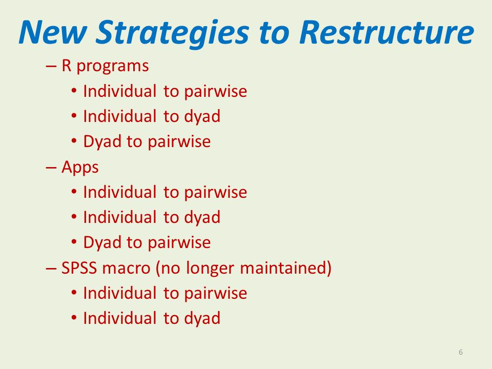 New Strategies to Restructure – R programs Individual to pairwise Individual to dyad Dyad to pairwise – Apps Individual to pairwise Individual to dyad