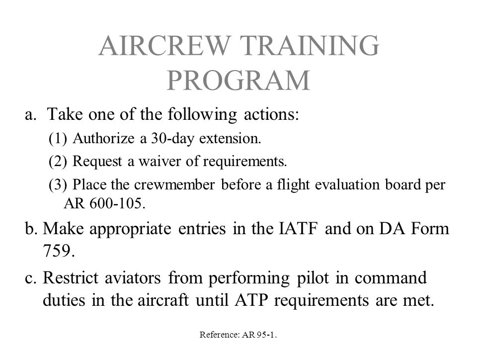 Reference: AR 95-1. AIRCREW TRAINING PROGRAM a. Take one of the following actions: (1)Authorize a 30-day extension. (2)Request a waiver of requirement