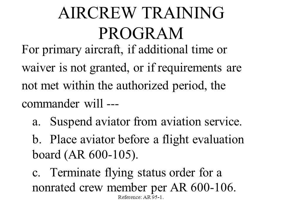 Reference: AR 95-1. AIRCREW TRAINING PROGRAM For primary aircraft, if additional time or waiver is not granted, or if requirements are not met within