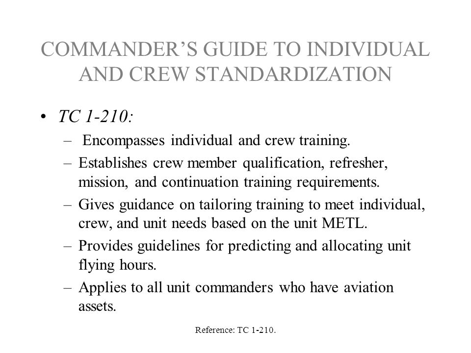Reference: TC 1-210. COMMANDER'S GUIDE TO INDIVIDUAL AND CREW STANDARDIZATION TC 1-210: – Encompasses individual and crew training. –Establishes crew