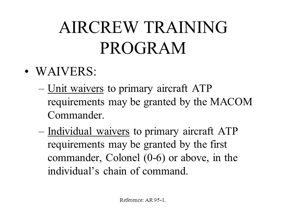 Reference: AR 95-1. AIRCREW TRAINING PROGRAM WAIVERS: –Unit waivers to primary aircraft ATP requirements may be granted by the MACOM Commander. –Indiv