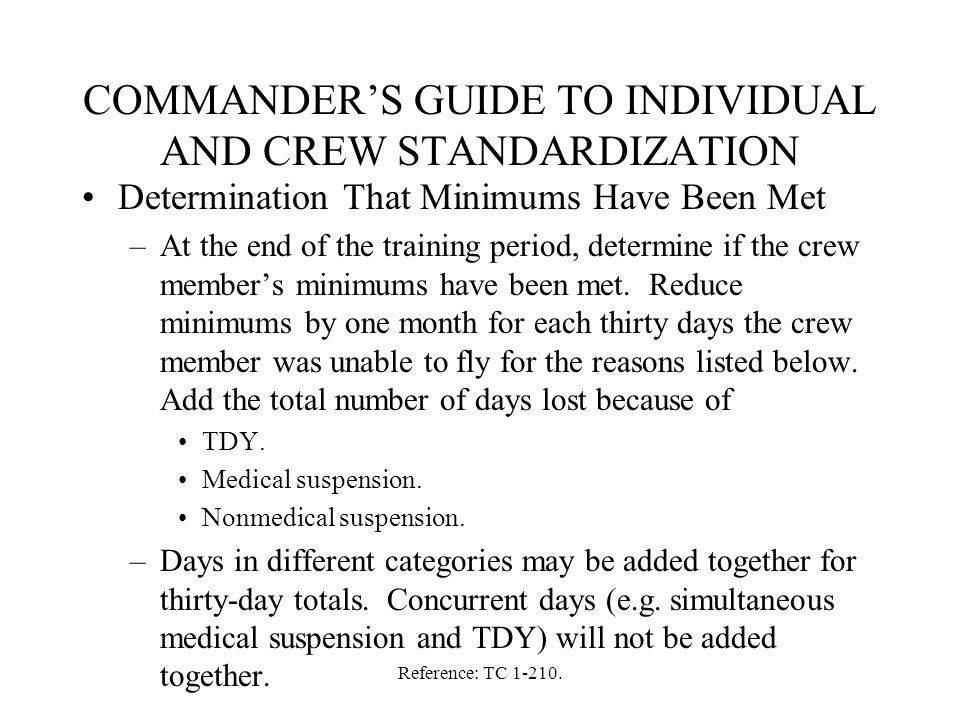 Reference: TC 1-210. COMMANDER'S GUIDE TO INDIVIDUAL AND CREW STANDARDIZATION Determination That Minimums Have Been Met –At the end of the training pe