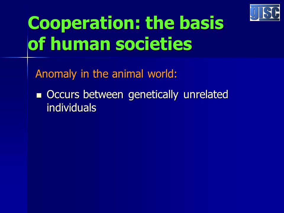 Cooperation: the basis of human societies Occurs between genetically unrelated individuals Occurs between genetically unrelated individuals Anomaly in