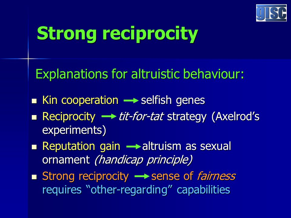 Strong reciprocity Kin cooperation selfish genes Kin cooperation selfish genes Reciprocity tit-for-tat strategy (Axelrod's experiments) Reciprocity tit-for-tat strategy (Axelrod's experiments) Reputation gain altruism as sexual ornament (handicap principle) Reputation gain altruism as sexual ornament (handicap principle) Strong reciprocity sense of fairness requires other-regarding capabilities Strong reciprocity sense of fairness requires other-regarding capabilities Explanations for altruistic behaviour: