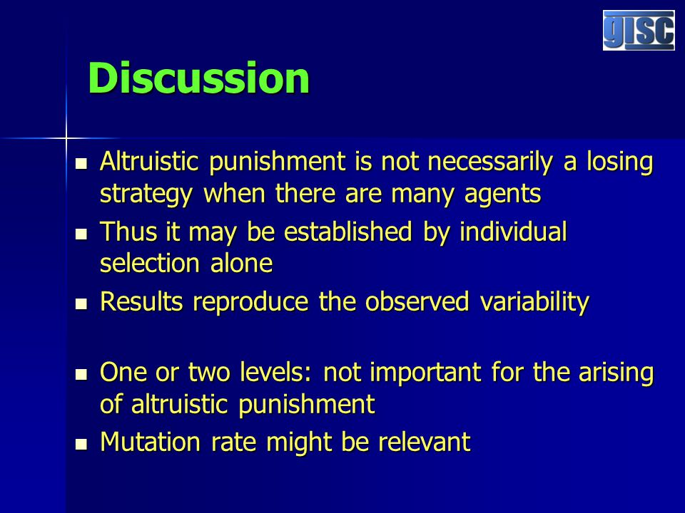 Discussion Altruistic punishment is not necessarily a losing strategy when there are many agents Altruistic punishment is not necessarily a losing strategy when there are many agents Thus it may be established by individual selection alone Thus it may be established by individual selection alone Results reproduce the observed variability Results reproduce the observed variability One or two levels: not important for the arising of altruistic punishment One or two levels: not important for the arising of altruistic punishment Mutation rate might be relevant Mutation rate might be relevant