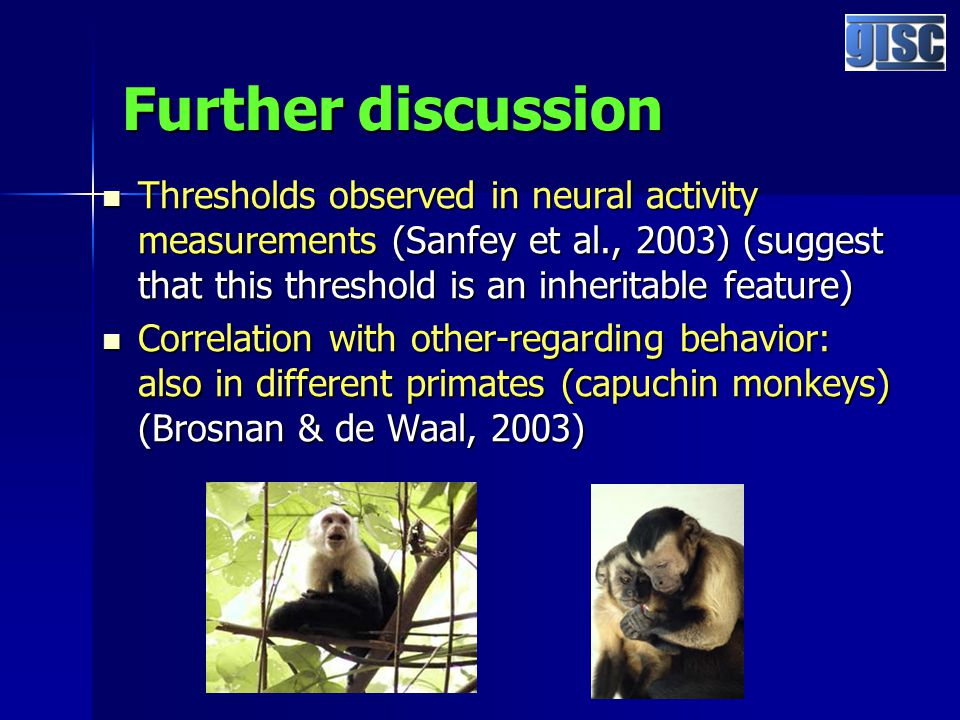 Further discussion Thresholds observed in neural activity measurements (Sanfey et al., 2003) (suggest that this threshold is an inheritable feature) Thresholds observed in neural activity measurements (Sanfey et al., 2003) (suggest that this threshold is an inheritable feature) Correlation with other-regarding behavior: also in different primates (capuchin monkeys) (Brosnan & de Waal, 2003) Correlation with other-regarding behavior: also in different primates (capuchin monkeys) (Brosnan & de Waal, 2003)