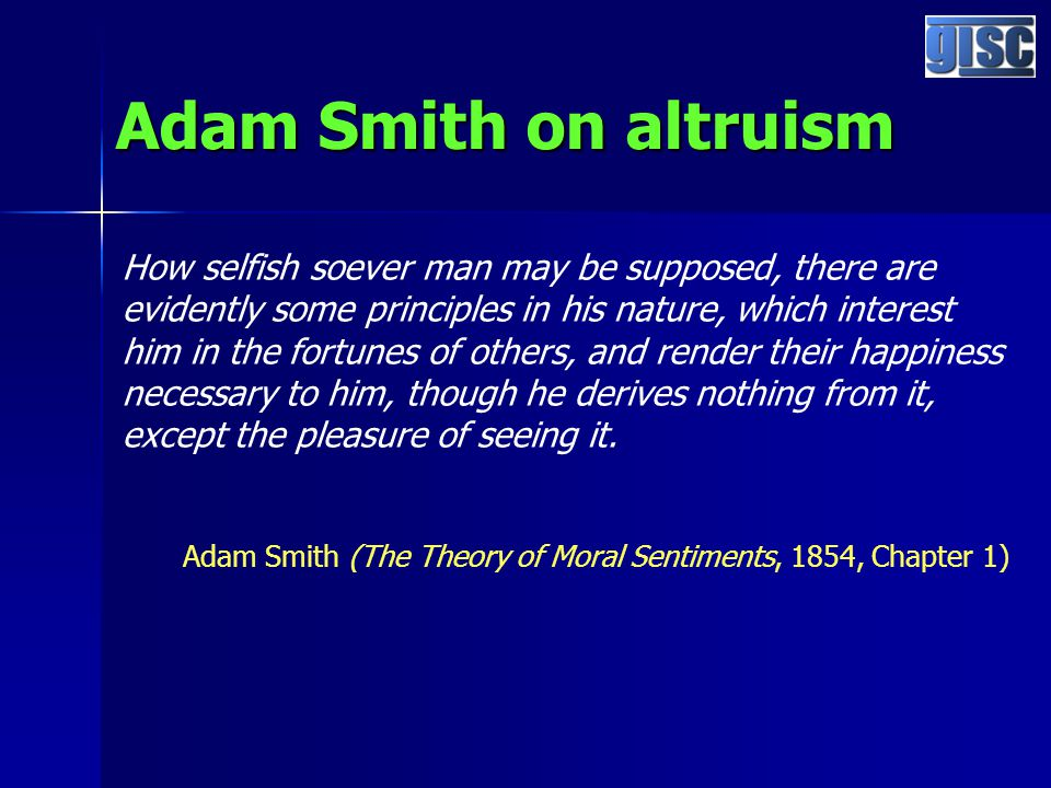 Adam Smith on altruism How selfish soever man may be supposed, there are evidently some principles in his nature, which interest him in the fortunes of others, and render their happiness necessary to him, though he derives nothing from it, except the pleasure of seeing it.