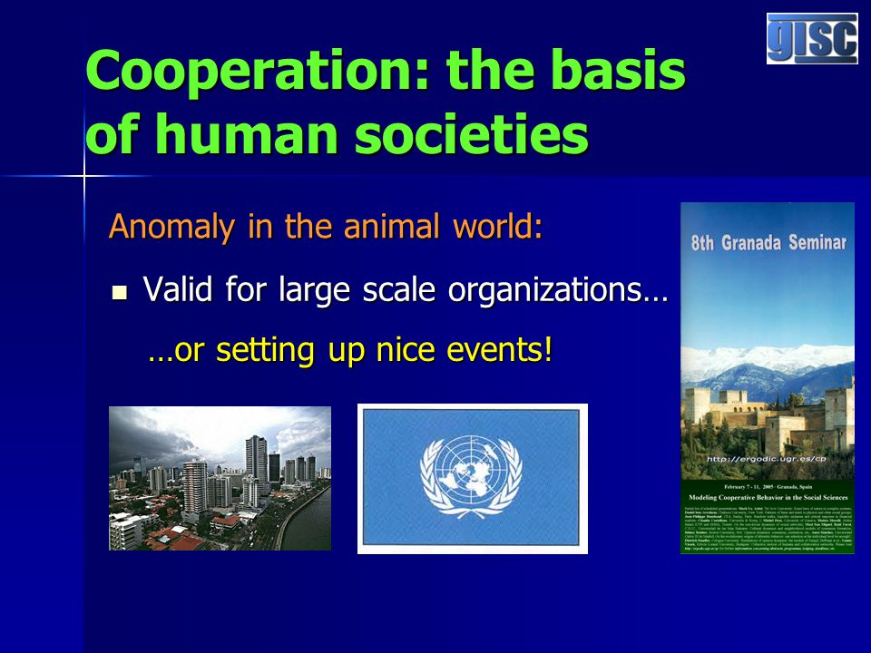 Cooperation: the basis of human societies Valid for large scale organizations… Valid for large scale organizations… Anomaly in the animal world: …or setting up nice events!