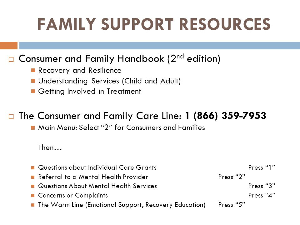 FAMILY SUPPORT RESOURCES  Consumer and Family Handbook (2 nd edition) Recovery and Resilience Understanding Services (Child and Adult) Getting Involved in Treatment  The Consumer and Family Care Line: 1 (866) 359-7953 Main Menu: Select 2 for Consumers and Families Then… Questions about Individual Care Grants Press 1 Referral to a Mental Health Provider Press 2 Questions About Mental Health Services Press 3 Concerns or Complaints Press 4 The Warm Line (Emotional Support, Recovery Education)Press 5