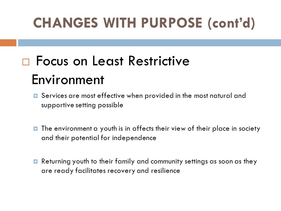 CHANGES WITH PURPOSE (cont'd)  Focus on Least Restrictive Environment  Services are most effective when provided in the most natural and supportive setting possible  The environment a youth is in affects their view of their place in society and their potential for independence  Returning youth to their family and community settings as soon as they are ready facilitates recovery and resilience
