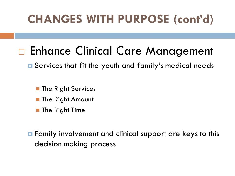 CHANGES WITH PURPOSE (cont'd)  Enhance Clinical Care Management  Services that fit the youth and family's medical needs The Right Services The Right Amount The Right Time  Family involvement and clinical support are keys to this decision making process