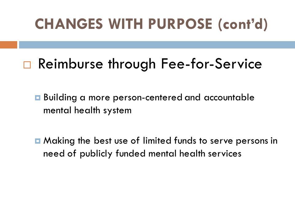 CHANGES WITH PURPOSE (cont'd)  Reimburse through Fee-for-Service  Building a more person-centered and accountable mental health system  Making the best use of limited funds to serve persons in need of publicly funded mental health services