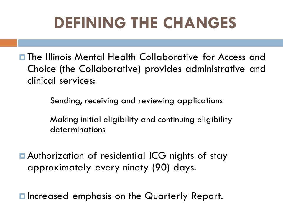 DEFINING THE CHANGES  The Illinois Mental Health Collaborative for Access and Choice (the Collaborative) provides administrative and clinical services: Sending, receiving and reviewing applications Making initial eligibility and continuing eligibility determinations  Authorization of residential ICG nights of stay approximately every ninety (90) days.
