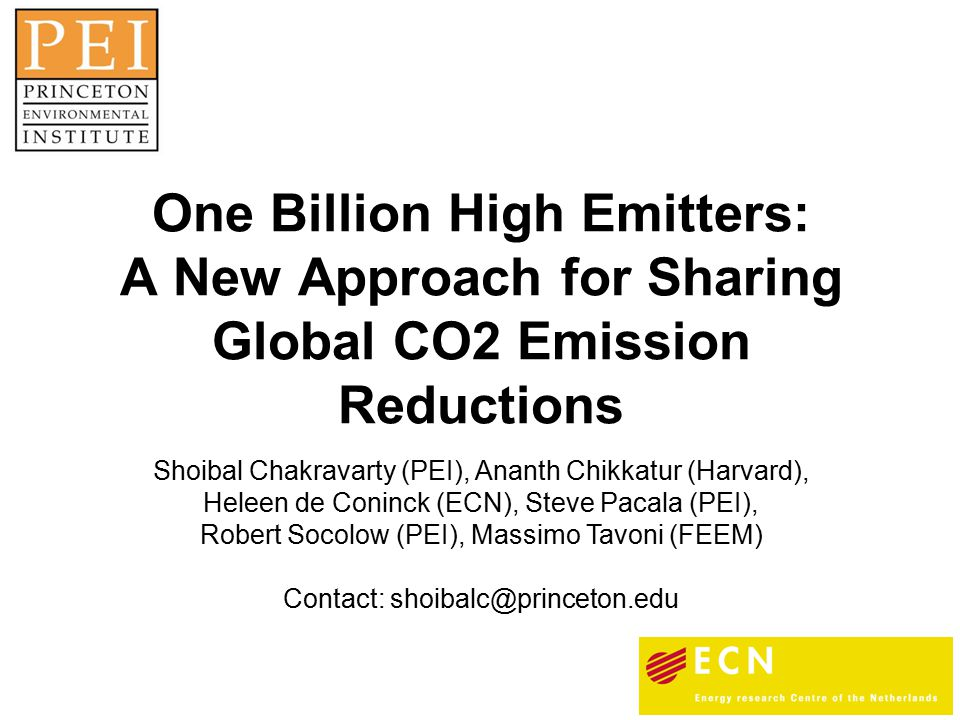 One Billion High Emitters: A New Approach for Sharing Global CO2 Emission Reductions Shoibal Chakravarty (PEI), Ananth Chikkatur (Harvard), Heleen de