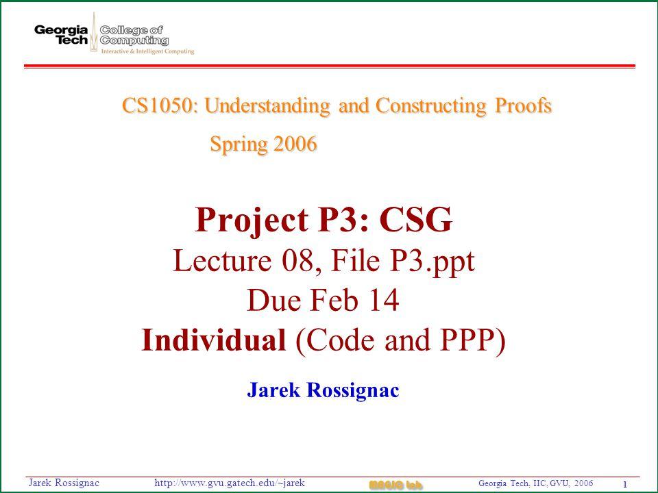 1 Georgia Tech, IIC, GVU, 2006 MAGIC Lab http://www.gvu.gatech.edu/~jarekJarek Rossignac Project P3: CSG Lecture 08, File P3.ppt Due Feb 14 Individual (Code and PPP) Jarek Rossignac CS1050: Understanding and Constructing Proofs Spring 2006