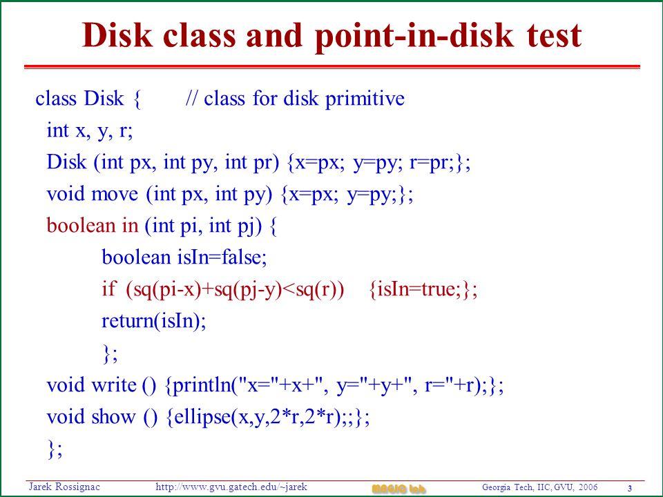 3 Georgia Tech, IIC, GVU, 2006 MAGIC Lab http://www.gvu.gatech.edu/~jarekJarek Rossignac Disk class and point-in-disk test class Disk { // class for disk primitive int x, y, r; Disk (int px, int py, int pr) {x=px; y=py; r=pr;}; void move (int px, int py) {x=px; y=py;}; boolean in (int pi, int pj) { boolean isIn=false; if (sq(pi-x)+sq(pj-y)<sq(r)) {isIn=true;}; return(isIn); }; void write () {println( x= +x+ , y= +y+ , r= +r);}; void show () {ellipse(x,y,2*r,2*r);;}; };